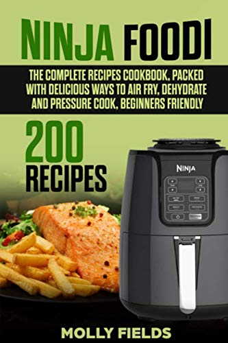 Ninja Foodi: The Complete Recipes Cookbook, Packed with Delicious Ways to Air Fry, Dehydrate and Pressure Cook, Beginners Friendly by Molly Fields