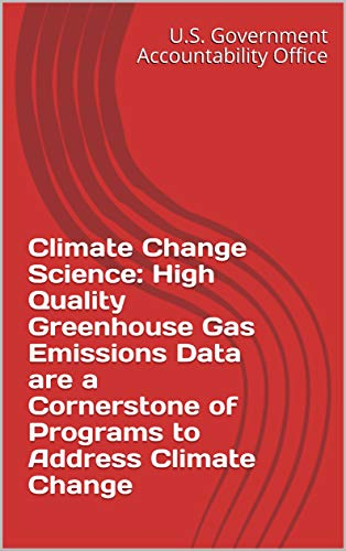 Climate Change Science: High Quality Greenhouse Gas Emissions Data are a Cornerstone of Programs to Address Climate Change