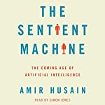 The Sentient Machine: The Coming Age of Artificial Intelligence | Amir Husain