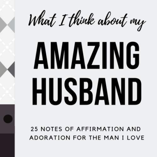 WHAT I THINK ABOUT MY AMAZING HUSBAND 25 NOTES OF AFFIRMATION AND  ADORATION FOR THE MAN I LOVE: A DEAR HUSBAND WORDS OF AFFIRMATION FILL IN LOVE NOTES JOURNAL TO WRITE IN