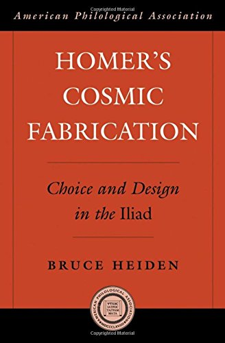 Homer's Cosmic Fabrication: Choice and Design in the Iliad (American Philological Association American Classical Studies