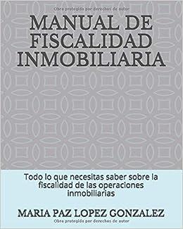 MANUAL DE FISCALIDAD INMOBILIARIA: Todo lo que necesitas saber sobre la fiscalidad de las operaciones inmobiliarias: Amazon.es: LOPEZ GONZALEZ, MARIA PAZ: Libros
