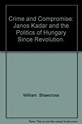 Crime and compromise;: Janos Kadar and the politics of Hungary since revolution