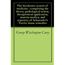 The biochemic system of medicine : comprising the theory, pathological action, therapeutical application, materia medica, and repertory of Schuessler's Twelve tissue remedies