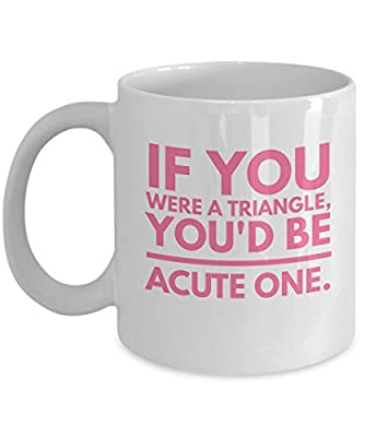 If You Were A Triangle you'd be acute one Romantic Cute and Funny Coffee Mug Tea Cup Cool and lovely Gift for Married Couples Husband Wife Boy Girl Friend who are in love relationship
