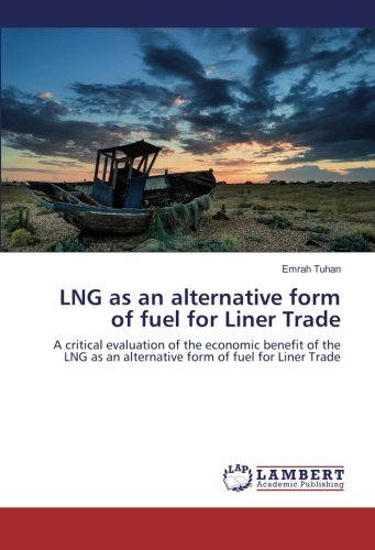 LNG as an alternative form of fuel for Liner Trade: A critical evaluation of the economic benefit of the LNG as an alternative form of fuel for Liner Trade