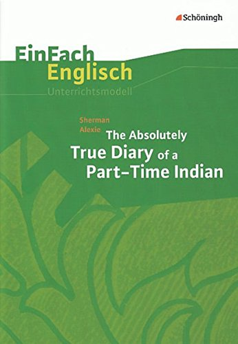 EinFach Englisch Unterrichtsmodelle. Unterrichtsmodelle für die Schulpraxis: EinFach Englisch Unterrichtsmodelle: Sherman Alexie: The Absolutely True Diary of a Part-Time Indian