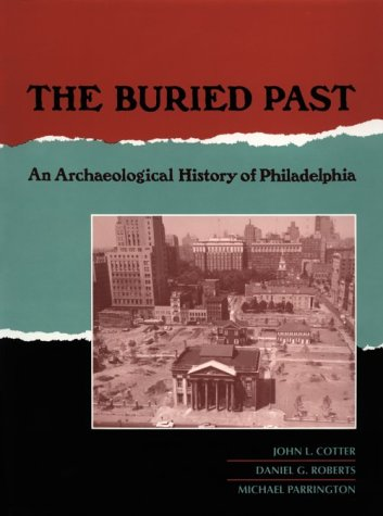 (The Buried Past: An Archaeological History of Philadelphia (New Cultural Studies))