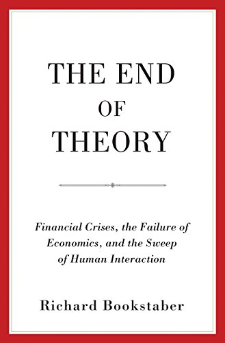 The End of Theory: Financial Crises, the Failure of Economics, and the Sweep of Human Interaction by [Bookstaber, Richard]