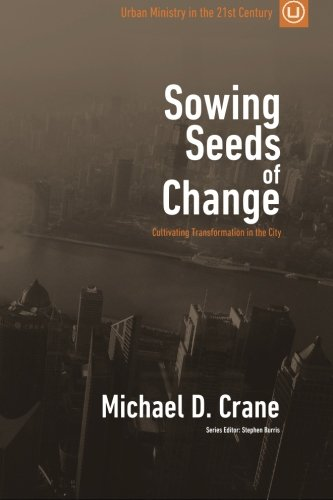 Sowing Seeds of Change: Cultivating Transformation in the City (Urban Ministry in the 21st Century) (Volume 3)