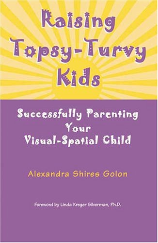 Raising Topsy-Turvy Kids: Successfully Parenting Your Visual-Spatial Child