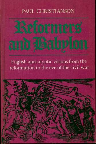 Reformers and Babylon: English Apocalyptic Visions from the Reformation to the Eve of the Civil War, Christianson, Paul K.