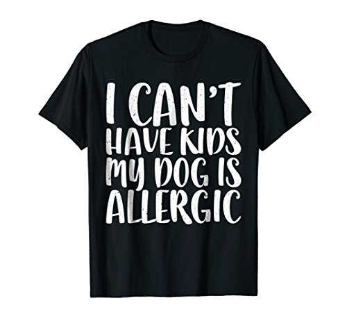 I Can't Have Kids My Dog Is Allergic T-Shirt Dog Lover Gift