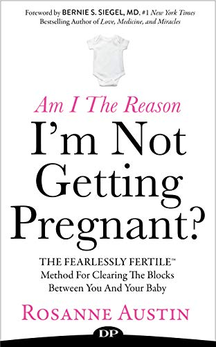 Am I the Reason I'm Not Getting Pregnant?: The Fearlessly Fertile Method for Clearing the Blocks between You and Your Baby (Best Way To Get Your Body Ready For Pregnancy)