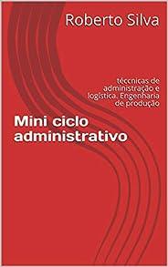 Mini ciclo administrativo: técnicas de administração e logística. Engenharia de produção