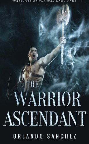 The Warrior Ascendant: Warriors of the Way Book Four (Volume 4)