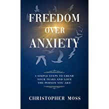 Freedom over Anxiety: 4 Simple Steps To Crush Your Fears And Love the Person You Are!
