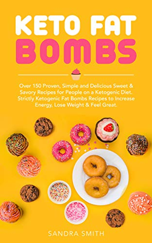 Keto Fat Bombs Cookbook: Over 150 Proven, Simple and Delicious Sweet & Savory Recipes for People on a Ketogenic Diet. Strictly Ketogenic Fat Bomb Recipes to Increase Energy, Lose Weight & Feel Great. by Sandra Smith