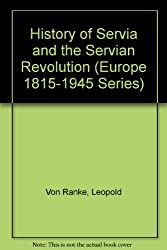 History of Servia and the Servian Revolution (Europe 1815-1945 Series)