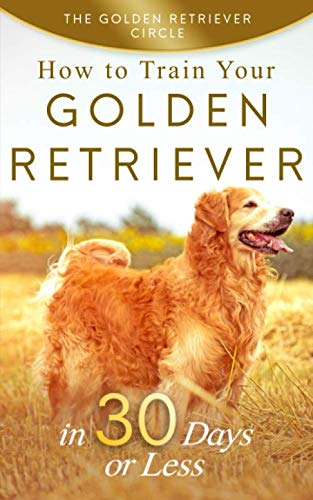 Golden Retriever: How to Train Your Golden Retriever in 30 Days or -