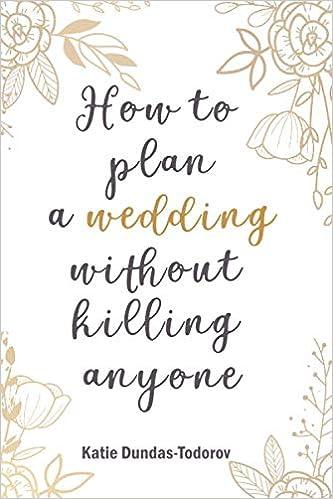 How To Plan A Wedding Without Killing Anyone Amazon Co Uk Dundas Todorov Katie Louise 9798663816250 Books