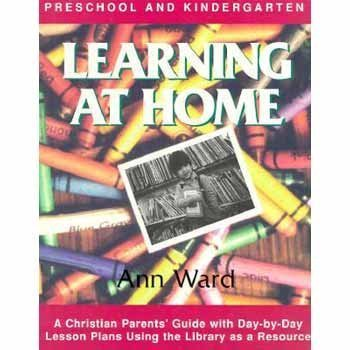 Day Kindergarten Plans - Learning at Home: Preschool & Kindergarten : A Christian Parent's Guide With Day-By-Day Lesson Plans Using the Library As a Resource