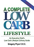 Complete Low Carb Lifestyle: an Executive Chef's Low Carb Lifestyle Culinary Guide, Gregory Pryor C.E.C., 1410793982