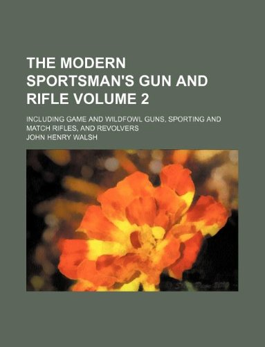 (The Modern Sportsman's Gun and Rifle Volume 2; Including Game and Wildfowl Guns, Sporting and Match Rifles, and Revolvers)