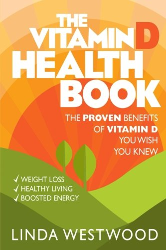 The Vitamin D Health Book (3rd Edition): The PROVEN Benefits of Vitamin D YOU WISH YOU KNEW for Weight Loss, Healthy Liv