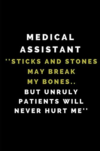 Medical Assistant ''Sticks And Stones May Break My Bones.. But Unruly Patients Will Never Hurt Me'': Lined Notebook Journal