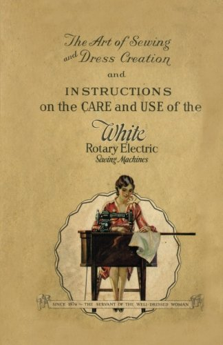 The Art of Sewing and Dress Creation and Instructions on the Care and Use of the White Rotary Electric Sewing Machines
