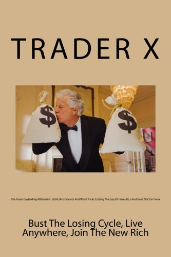 Download The Forex Daytrading Millionaire : Little Dirty Secrets And Weird Tricks Cutting The Gap Of Have ALLs And Have Not's In Forex: Bust The Losing Cycle, Live Anywhere, Join The New Rich pdf epub