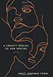 "Emily Jungmin Yoon, ""A Cruelty Special to Our Species"" (Ecco Books, 2018)"