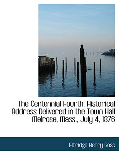The Centennial Fourth: Historical Address Delivered in the Town Hall Melrose, Mass., July 4, 1876
