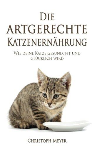 Die artgerechte Katzenernährung: Wie deine Katze gesund, fit und glücklich wird (Katzen trainieren, Band 5)