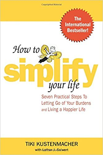 How to Simplify Your Life Seven Practical Steps to Letting Go of Your Burdens and Living a Happier Life