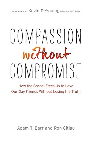 Compassion without Compromise: How the Gospel Frees Us to Love Our Gay Friends Without Losing the Truth