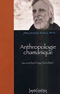 Anthropologie chamanique : Qui veut faire l'ange... fait la bÿªte ! par Jean-Jacques Dubois