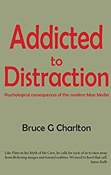 Addicted to Distraction: Psychological consequences of the modern Mass Media by [Charlton, Bruce G]