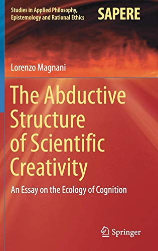 The Abductive Structure of Scientific Creativity: An Essay on the Ecology of Cognition (Studies in Applied Philosophy, Epistemology and Rational Ethics) (Distributed Creativity)