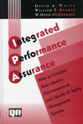 Integrated Performance Assurance: How To Combine Your Quality, Environmental, and Health & Safety Management Systems William T. Heartz