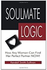 Soulmate Logic: How Any Woman Can Find Her Perfect Partner Now! by Kendall Smith- Sullivan (2005-07-11) Paperback