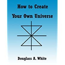 How to Create Your Own Universe (Observer Physics Papers)