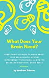 What Does Your Brain Need?: Everything You Need to Know About Your Brain Health: Memory Improvement Techniques, Habits For Brain and Creativity, Brain Reset (The Leader Am I Book 2)