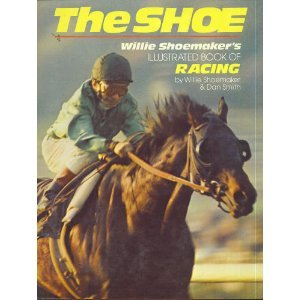 The Shoe : Willie Shoemaker's illustrated book of racing / by Willie Shoemaker & Dan Smith