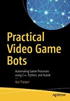 Practical Video Game Bots: Automating Game Processes using C++, Python, and AutoIt Front Cover