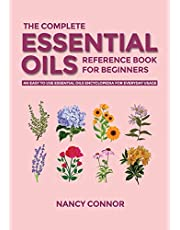 The Complete Essential Oils Reference Book for Beginners: An Easy to use Essential Oils Encyclopedia for Everyday Usage