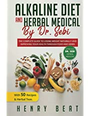 Alkaline diet and Herbal Medical by Dr. Sebi: THE COMPLETE GUIDE TO LOSING WEIGHT NATURALLY AND IMPROVING YOUR HEALTH THROUGH FOOD AND HERBS