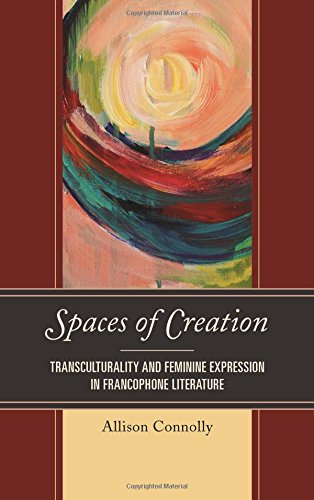 Spaces of Creation: Transculturality and Feminine Expression in Francophone Literature (After the Empire: The Francophone World and Postcolonial France)
