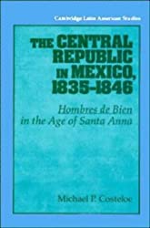 The Central Republic in Mexico, 1835-1846: 'Hombres de Bien' in the Age of Santa Anna (Cambridge Latin American Studies)
